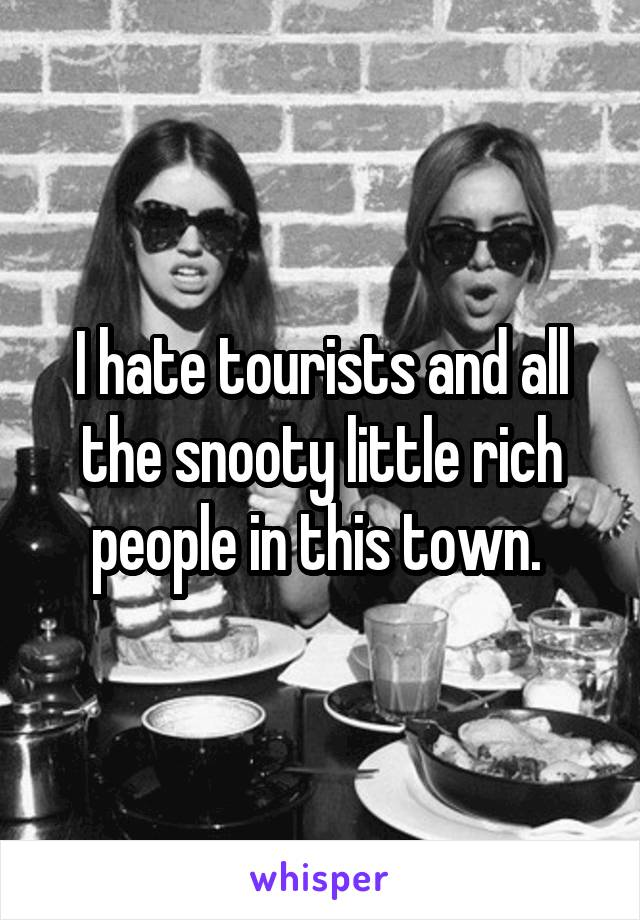 I hate tourists and all the snooty little rich people in this town.