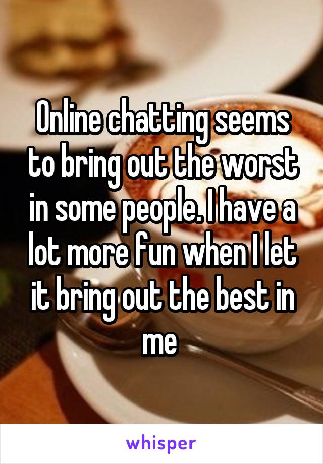 Online chatting seems to bring out the worst in some people. I have a lot more fun when I let it bring out the best in me