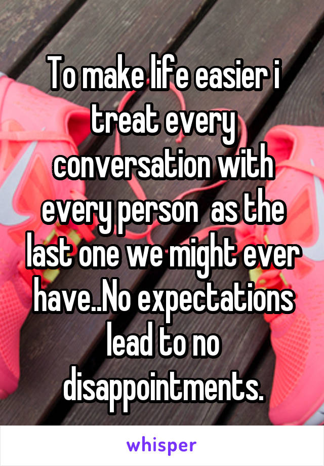 To make life easier i treat every conversation with every person  as the last one we might ever have..No expectations lead to no disappointments.