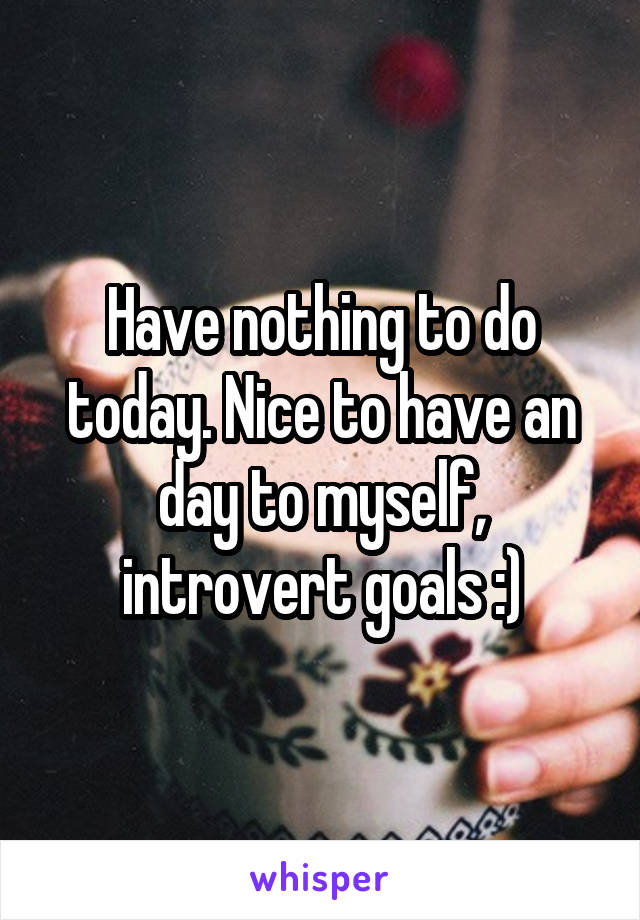 Have nothing to do today. Nice to have an day to myself, introvert goals :)