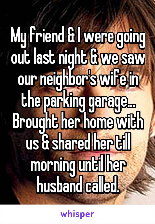 My friend & I were going out last night & we saw our neighbor's wife in the parking garage... Brought her home with us & shared her till morning until her husband called.