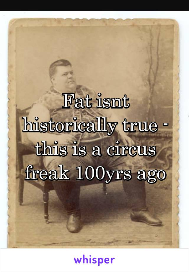 Fat isnt historically true - this is a circus freak 100yrs ago