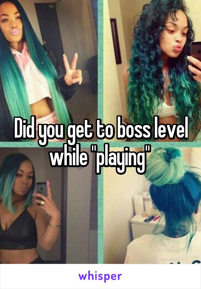 """Did you get to boss level while """"playing"""""""