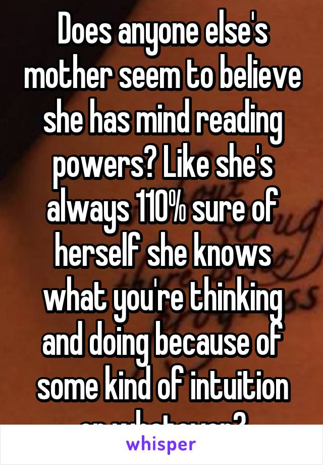 Does anyone else's mother seem to believe she has mind reading powers? Like she's always 110% sure of herself she knows what you're thinking and doing because of some kind of intuition or whatever?