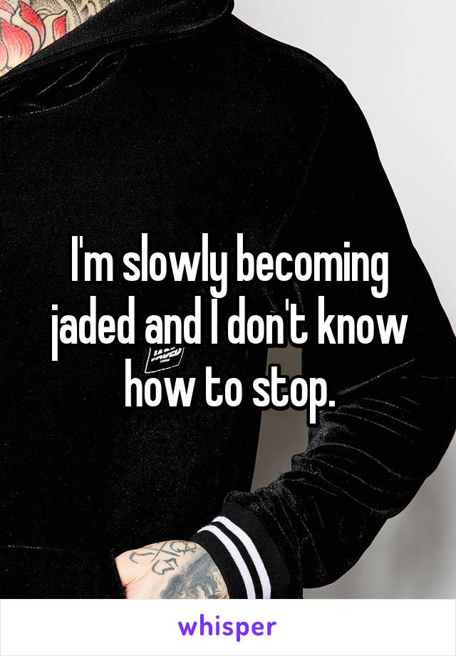 I'm slowly becoming jaded and I don't know how to stop.