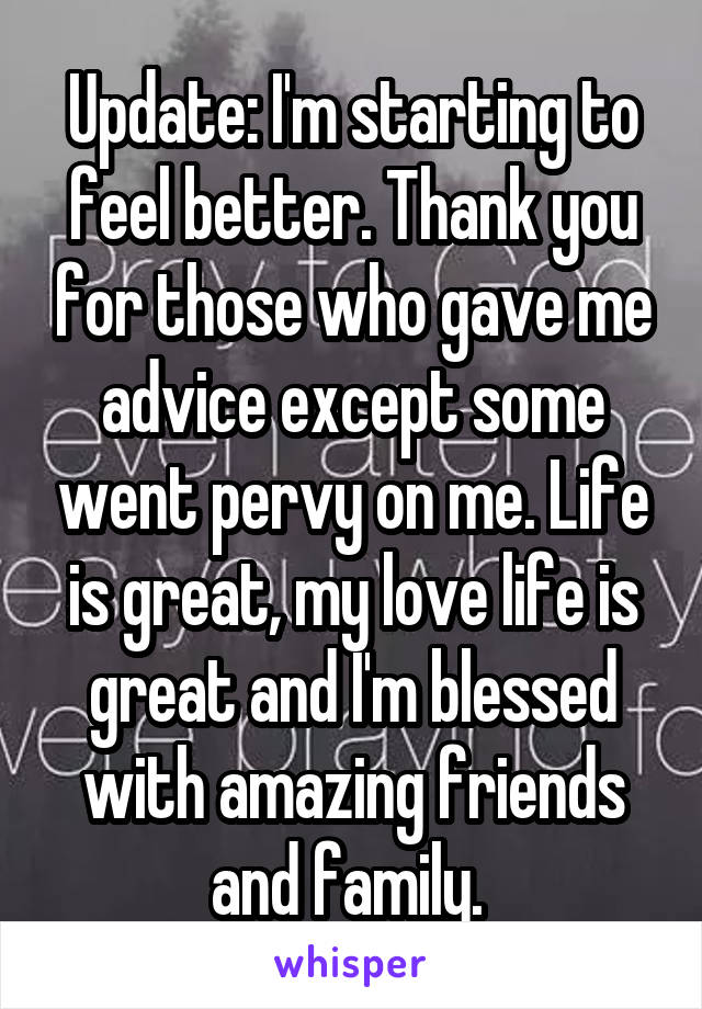 Update: I'm starting to feel better. Thank you for those who gave me advice except some went pervy on me. Life is great, my love life is great and I'm blessed with amazing friends and family.