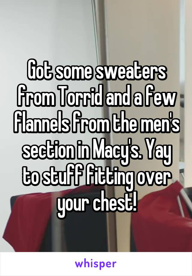 Got some sweaters from Torrid and a few flannels from the men's section in Macy's. Yay to stuff fitting over your chest!