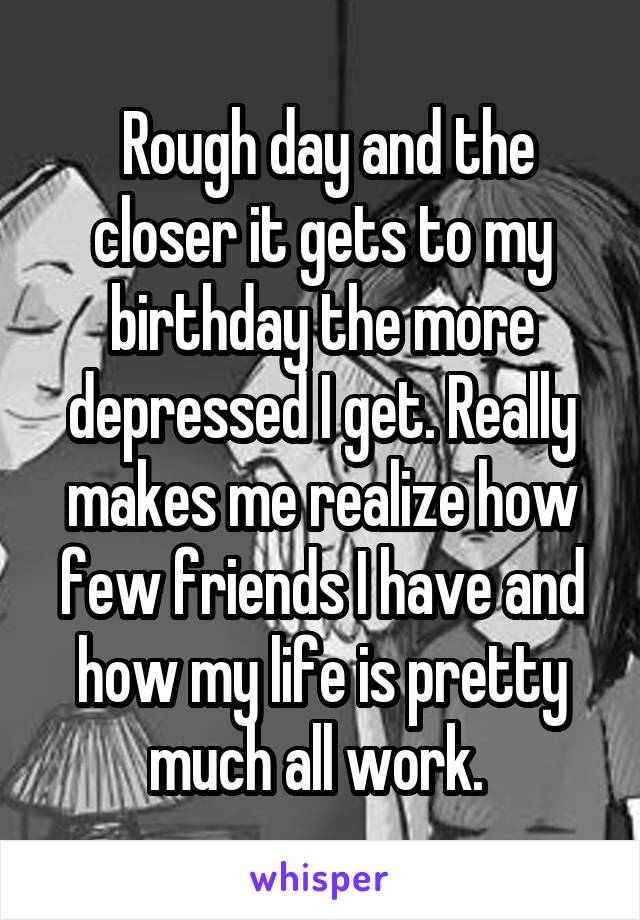 Rough day and the closer it gets to my birthday the more depressed I get. Really makes me realize how few friends I have and how my life is pretty much all work.