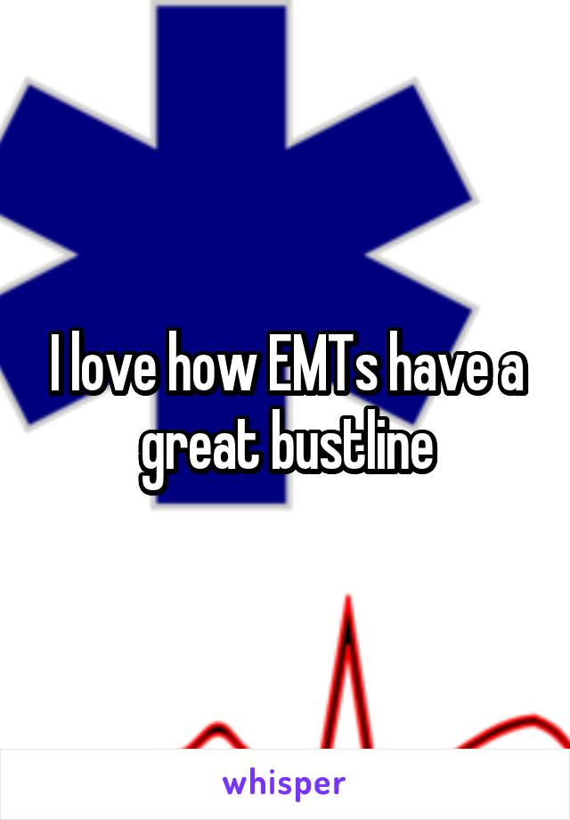 I love how EMTs have a great bustline