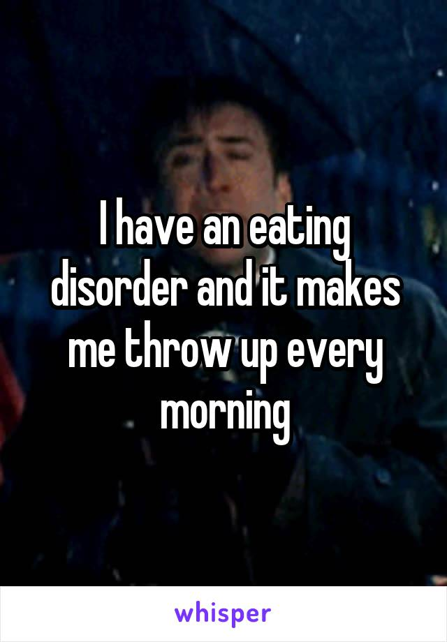 I have an eating disorder and it makes me throw up every morning
