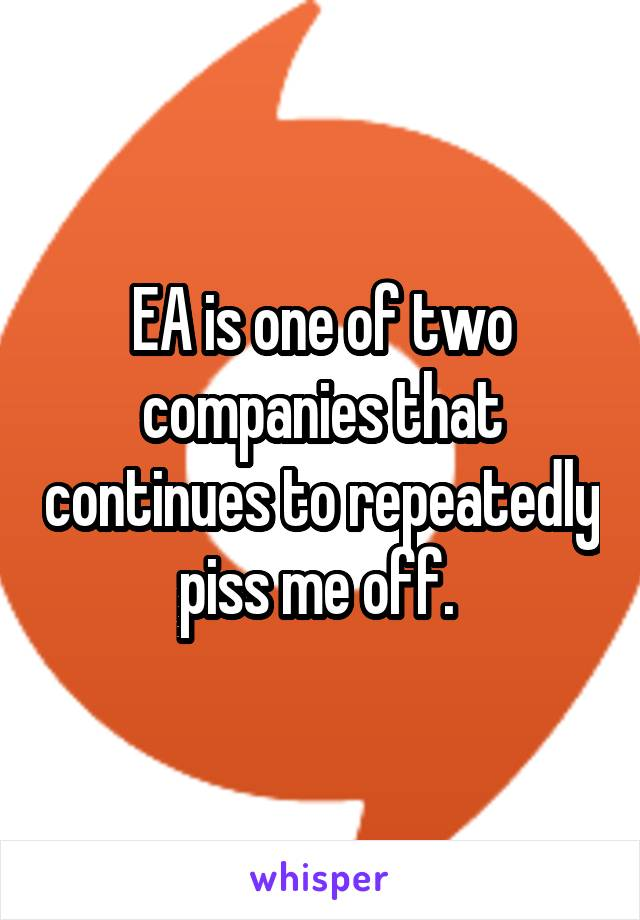 EA is one of two companies that continues to repeatedly piss me off.
