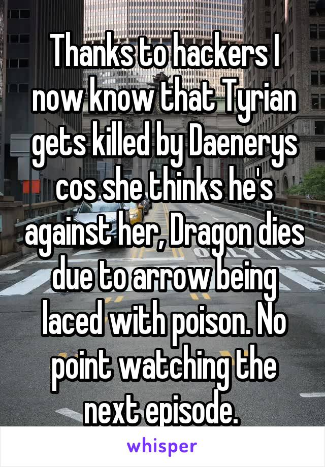 Thanks to hackers I now know that Tyrian gets killed by Daenerys cos she thinks he's against her, Dragon dies due to arrow being laced with poison. No point watching the next episode.