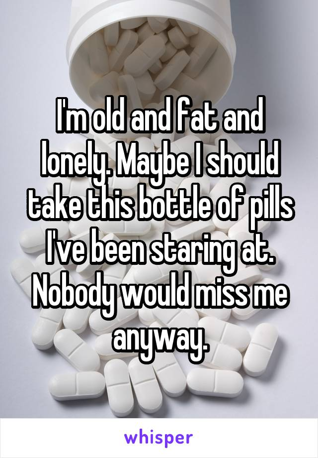 I'm old and fat and lonely. Maybe I should take this bottle of pills I've been staring at. Nobody would miss me anyway.