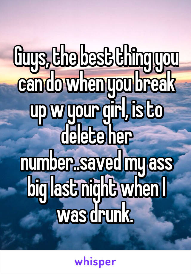 Guys, the best thing you can do when you break up w your girl, is to delete her number..saved my ass big last night when I was drunk.