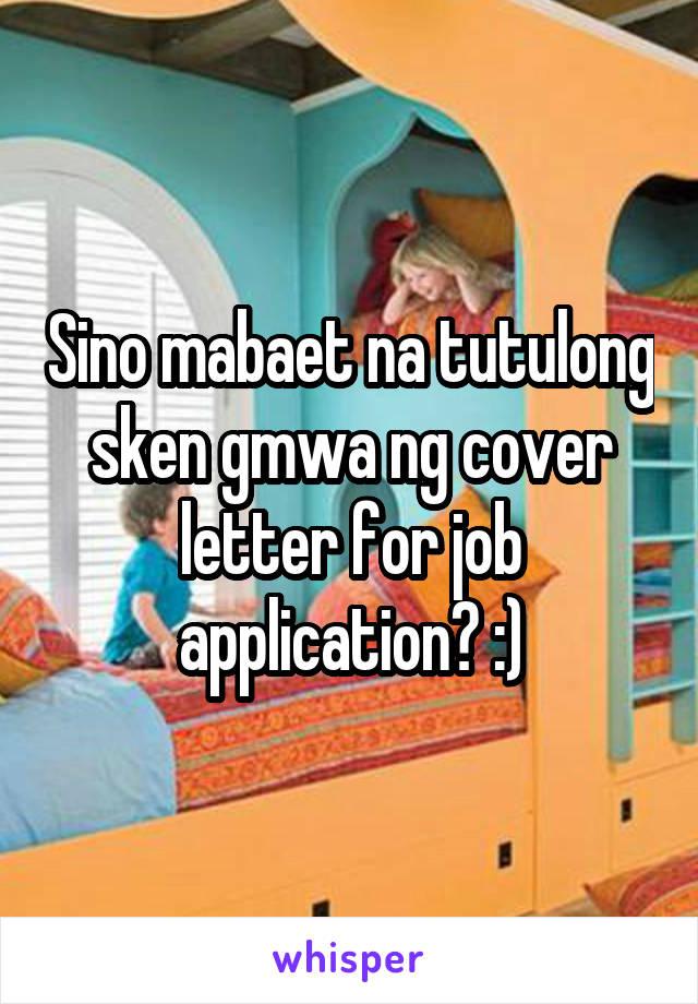 Sino mabaet na tutulong sken gmwa ng cover letter for job application? :)