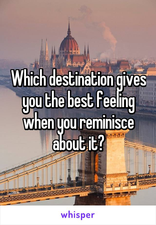 Which destination gives you the best feeling when you reminisce about it?