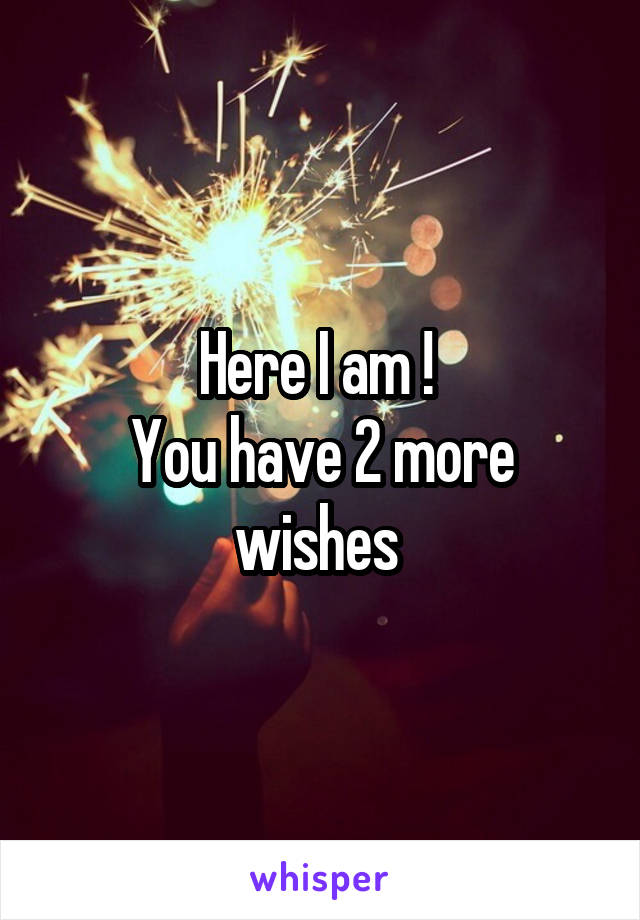 Here I am !  You have 2 more wishes