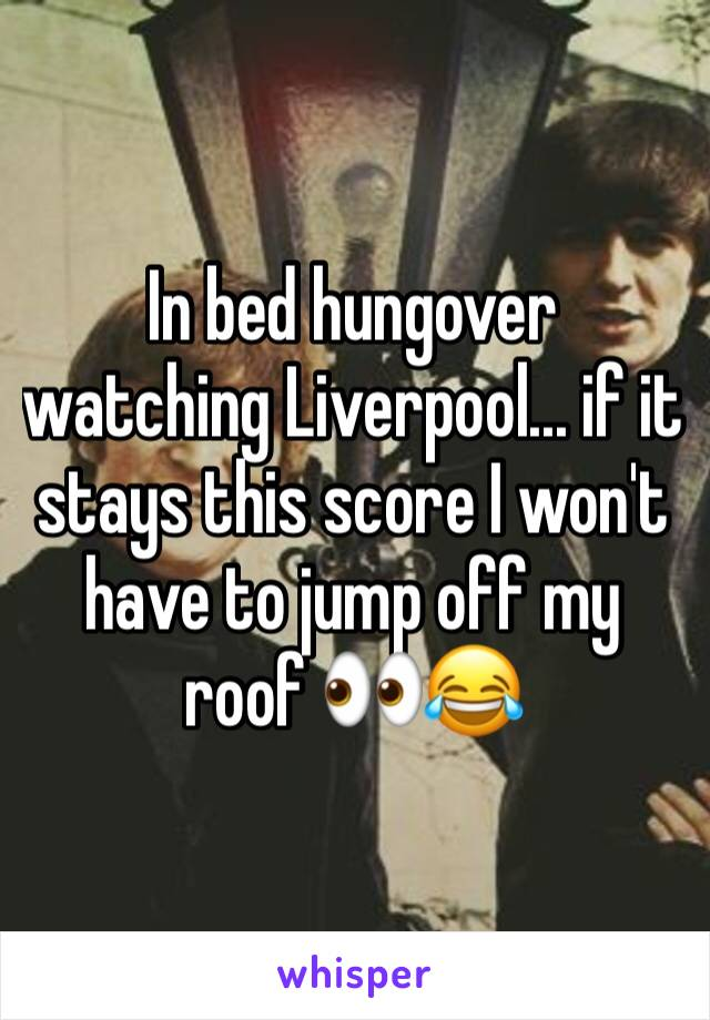 In bed hungover watching Liverpool... if it stays this score I won't have to jump off my roof 👀😂