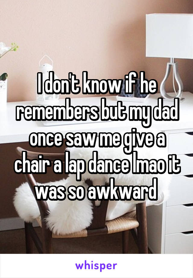 I don't know if he remembers but my dad once saw me give a chair a lap dance lmao it was so awkward