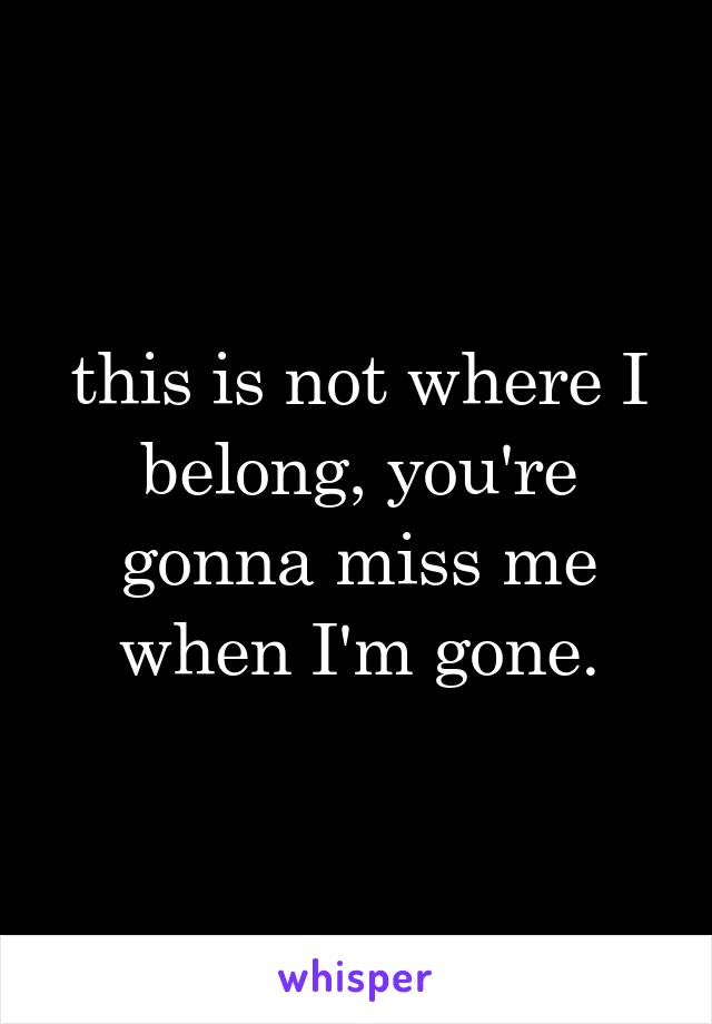 this is not where I belong, you're gonna miss me when I'm gone.
