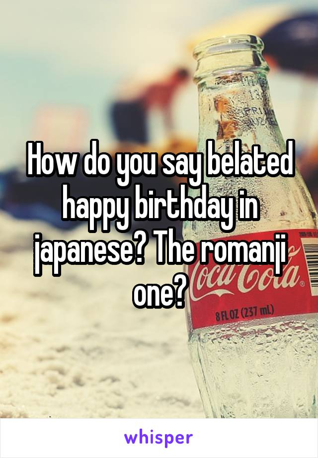 How do you say belated happy birthday in japanese? The romanji one?