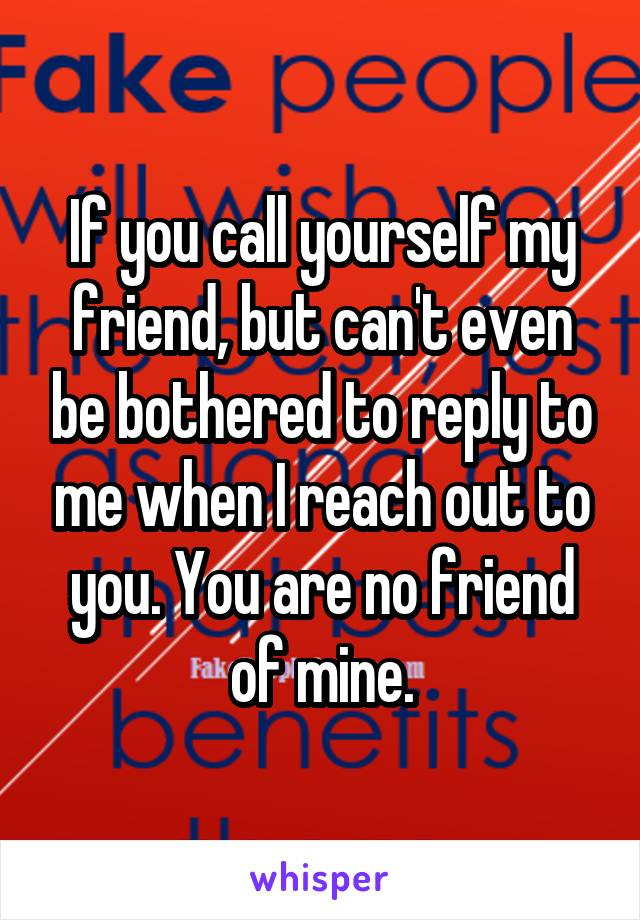 If you call yourself my friend, but can't even be bothered to reply to me when I reach out to you. You are no friend of mine.