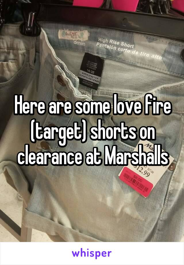 Here are some love fire (target) shorts on clearance at Marshalls