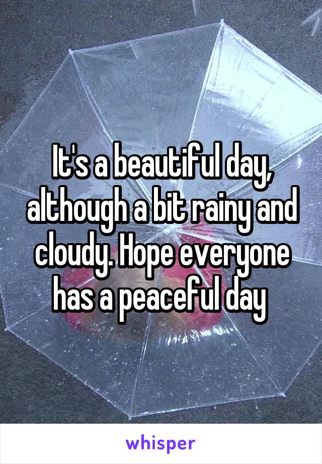 It's a beautiful day, although a bit rainy and cloudy. Hope everyone has a peaceful day