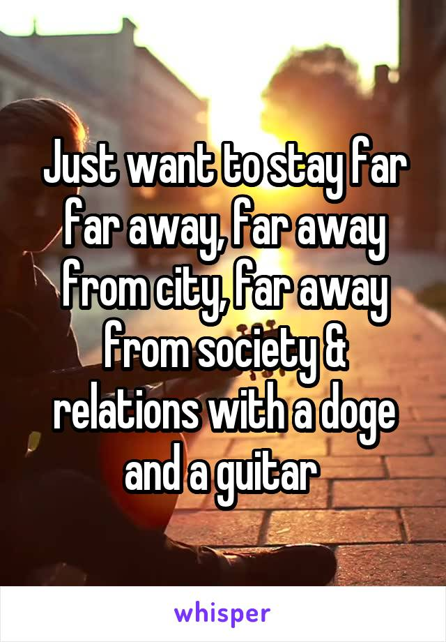 Just want to stay far far away, far away from city, far away from society & relations with a doge and a guitar