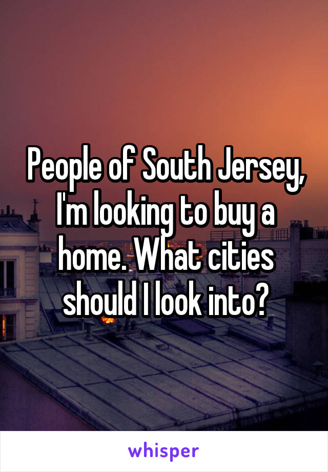 People of South Jersey, I'm looking to buy a home. What cities should I look into?