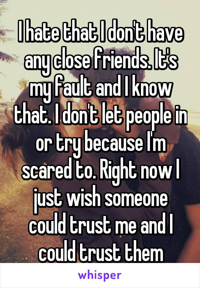 I hate that I don't have any close friends. It's my fault and I know that. I don't let people in or try because I'm scared to. Right now I just wish someone could trust me and I could trust them