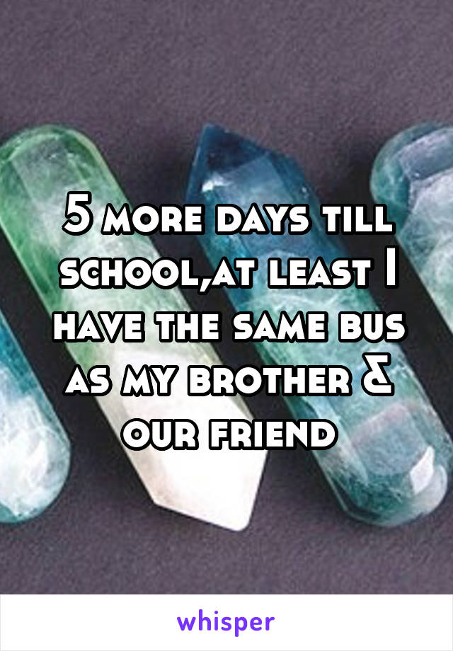 5 more days till school,at least I have the same bus as my brother & our friend