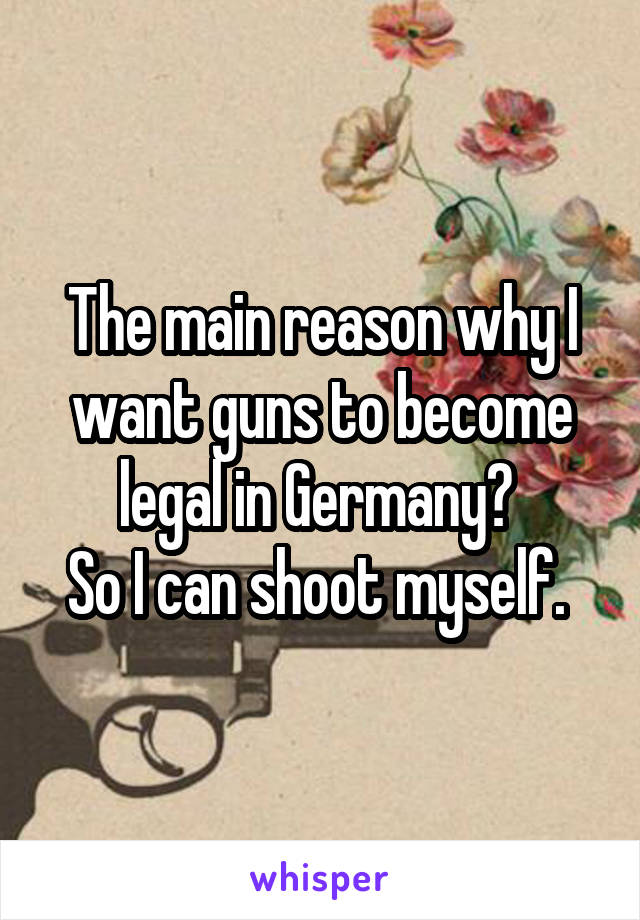 The main reason why I want guns to become legal in Germany?  So I can shoot myself.