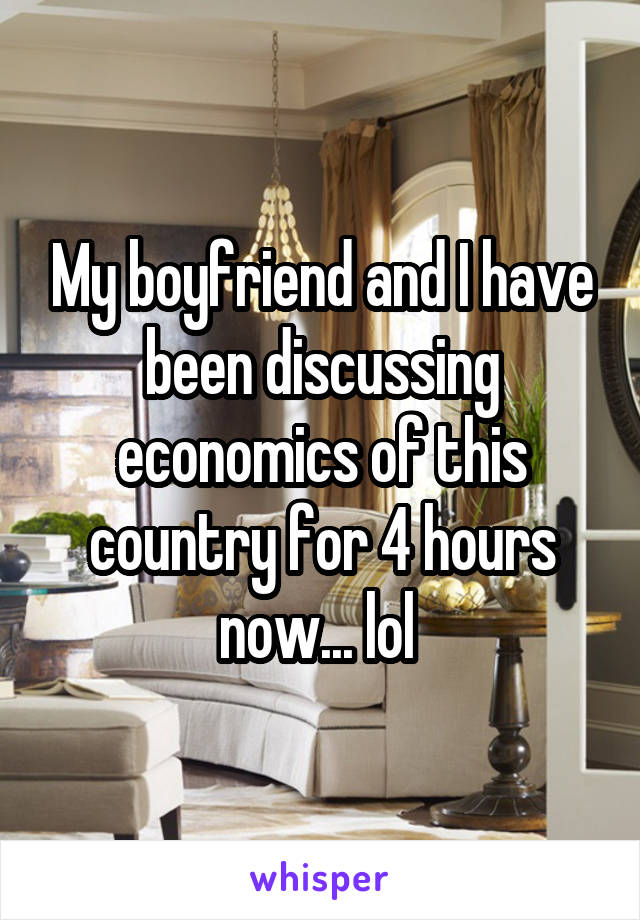 My boyfriend and I have been discussing economics of this country for 4 hours now... lol