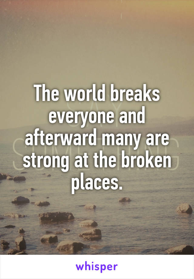The world breaks everyone and afterward many are strong at the broken places.
