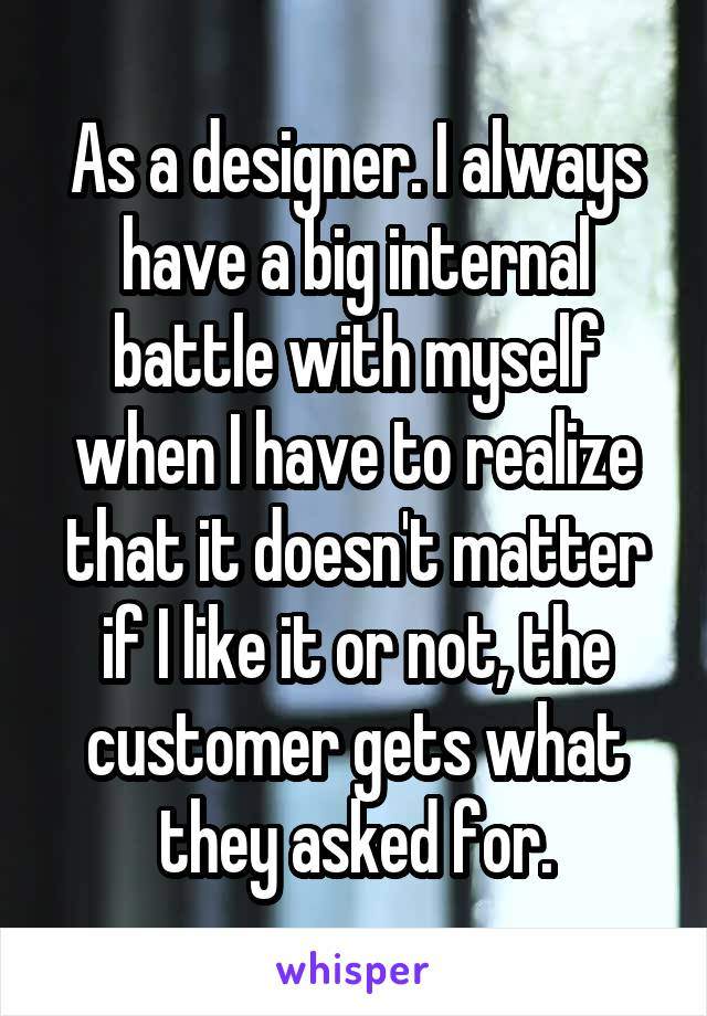 As a designer. I always have a big internal battle with myself when I have to realize that it doesn't matter if I like it or not, the customer gets what they asked for.