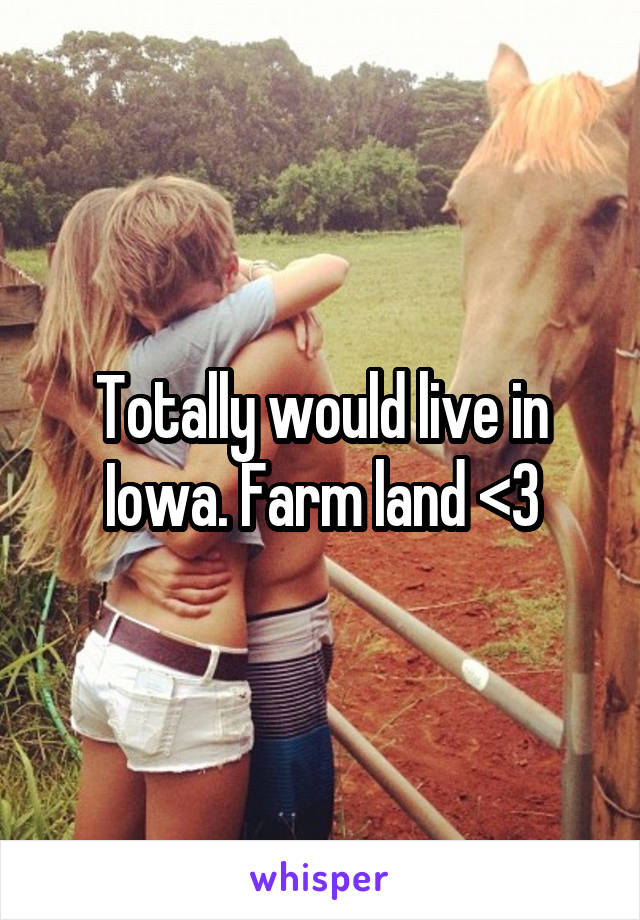 Totally would live in Iowa. Farm land <3