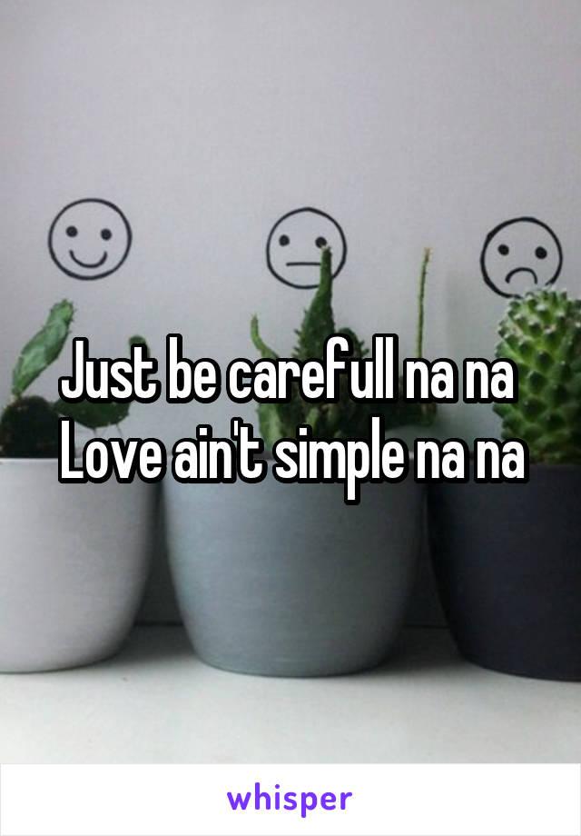Just be carefull na na  Love ain't simple na na