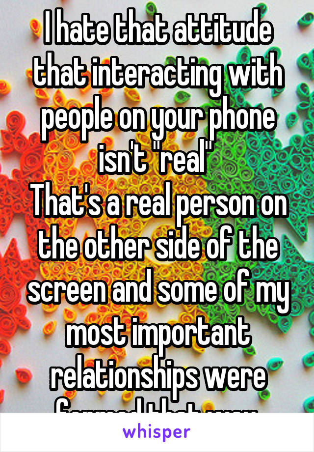"I hate that attitude that interacting with people on your phone isn't ""real""  That's a real person on the other side of the screen and some of my most important relationships were formed that way."