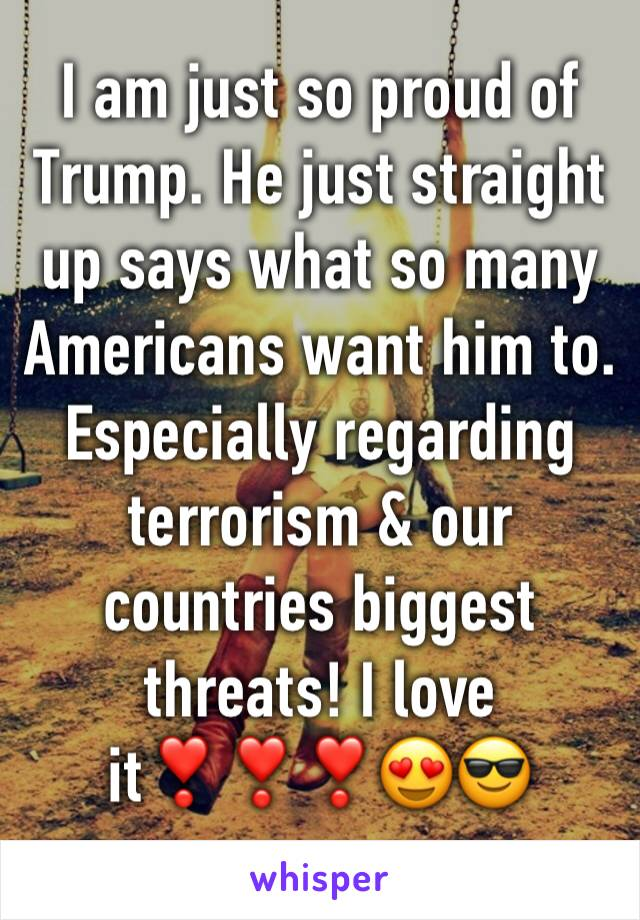 I am just so proud of Trump. He just straight up says what so many Americans want him to. Especially regarding terrorism & our countries biggest threats! I love it❣️❣️❣️😍😎