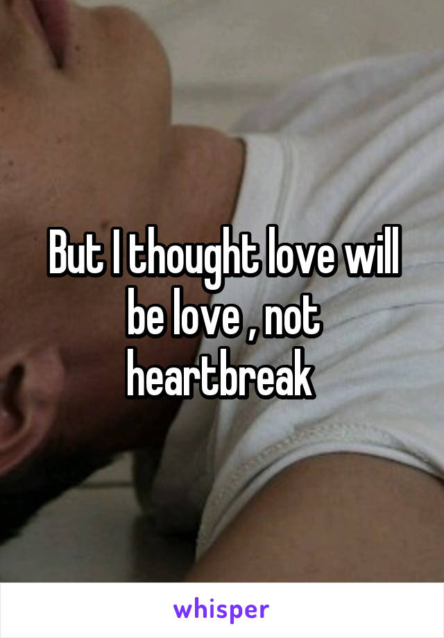 But I thought love will be love , not heartbreak