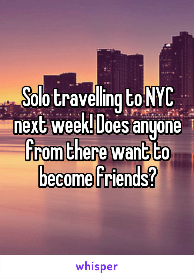 Solo travelling to NYC next week! Does anyone from there want to become friends?