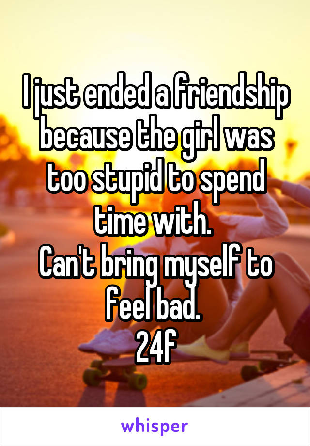 I just ended a friendship because the girl was too stupid to spend time with.  Can't bring myself to feel bad.  24f
