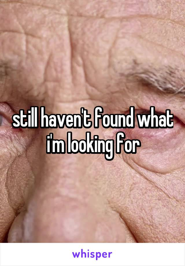 still haven't found what i'm looking for