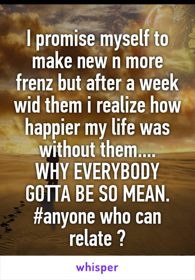 I promise myself to make new n more frenz but after a week wid them i realize how happier my life was without them.... WHY EVERYBODY GOTTA BE SO MEAN. #anyone who can relate ?