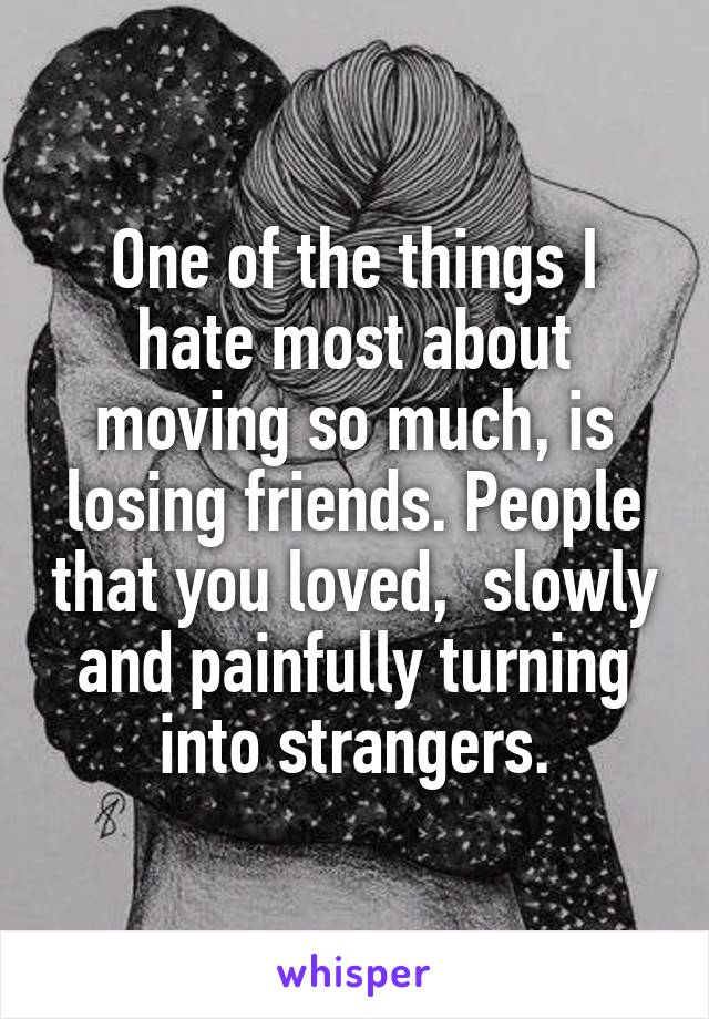 One of the things I hate most about moving so much, is losing friends. People that you loved,  slowly and painfully turning into strangers.