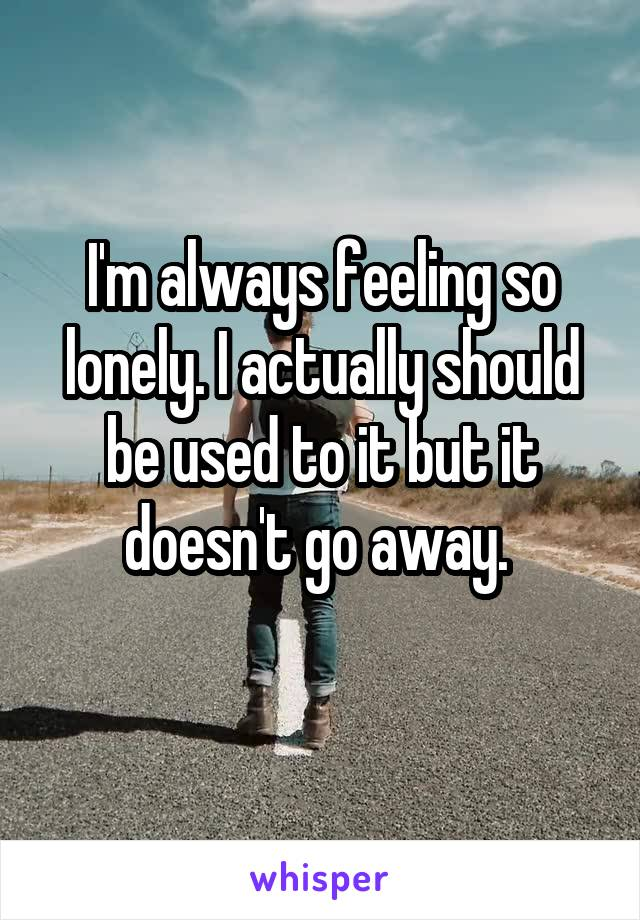 I'm always feeling so lonely. I actually should be used to it but it doesn't go away.