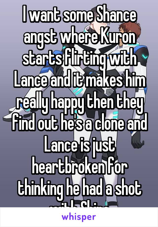 I want some Shance angst where Kuron starts flirting with Lance and it makes him really happy then they find out he's a clone and Lance is just heartbroken for thinking he had a shot with Shiro