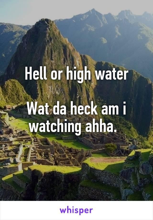 Hell or high water  Wat da heck am i watching ahha.