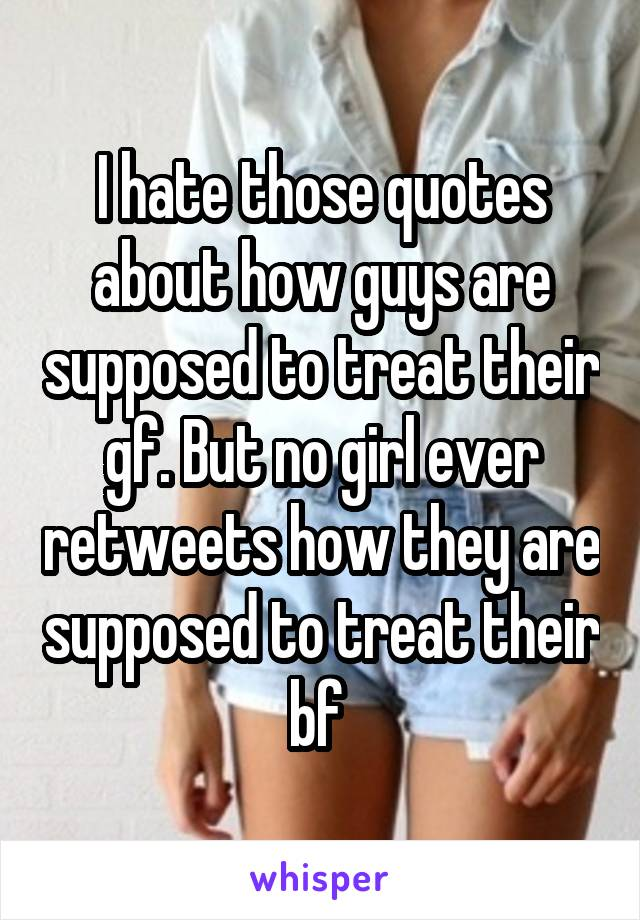 I hate those quotes about how guys are supposed to treat their gf. But no girl ever retweets how they are supposed to treat their bf